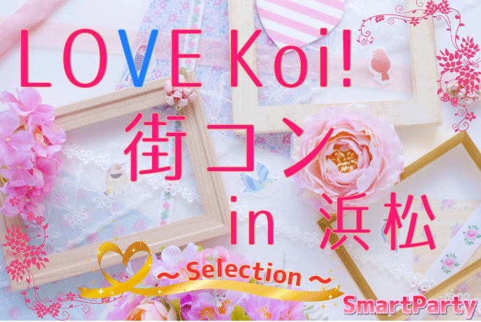 LOVE Koi!街コン in 浜松 ~Selection~